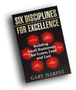 Gary Harpst Introduces his book Six Disciplines of Excellence: Building Small Businesses that Learn, Lead and Last.
