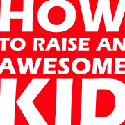 How To Raise An Awesome Kid