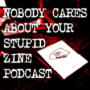 Nobody Cares Aboout Your Stupid Zine Podcast